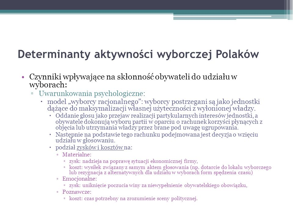 Determinanty aktywności wyborczej Polaków Czynniki wpływające na skłonność obywateli do udziału w wyborach: Uwarunkowania psychologiczne: model wyborcy racjonalnego: wyborcy postrzegani są jako jednostki dążące do maksymalizacji własnej użyteczności z wyłonionej władzy.