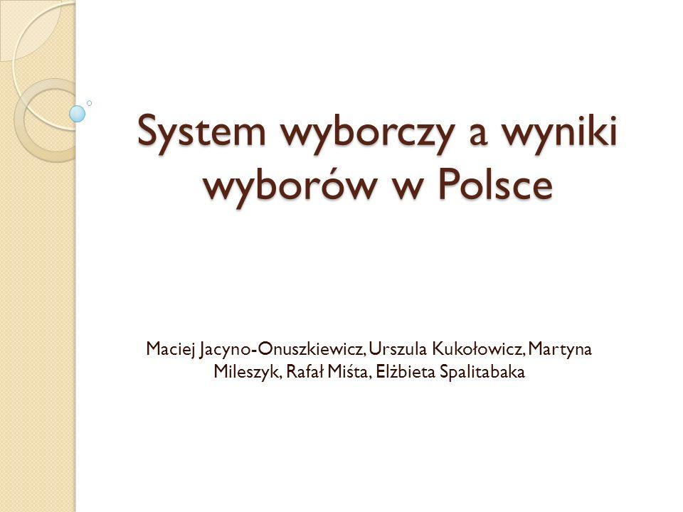 System wyborczy a wyniki wyborów w Polsce Maciej Jacyno-Onuszkiewicz, Urszula Kukołowicz, Martyna Mileszyk, Rafał Miśta, Elżbieta Spalitabaka