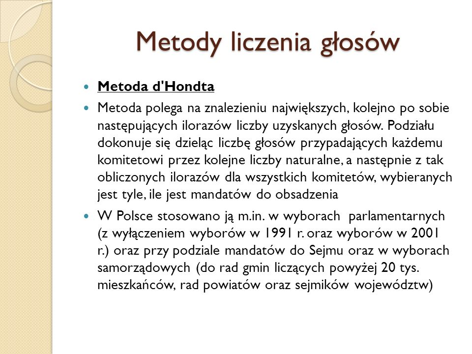 Metody liczenia głosów Metoda d'Hondta Metoda polega na znalezieniu największych, kolejno po sobie następujących ilorazów liczby uzyskanych głosów. Po
