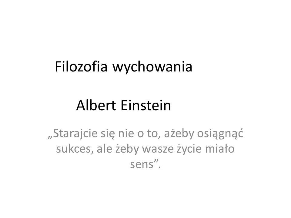 Filozofia wychowania Albert Einstein Starajcie się nie o to, ażeby osiągnąć sukces, ale żeby wasze życie miało sens.