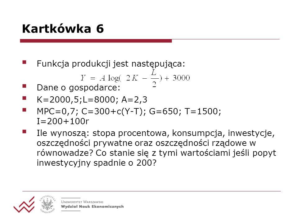 Kartkówka 6 Funkcja produkcji jest następująca: Dane o gospodarce: K=2000,5;L=8000; A=2,3 MPC=0,7; C=300+c(Y-T); G=650; T=1500; I=200+100r Ile wynoszą: stopa procentowa, konsumpcja, inwestycje, oszczędności prywatne oraz oszczędności rządowe w równowadze.