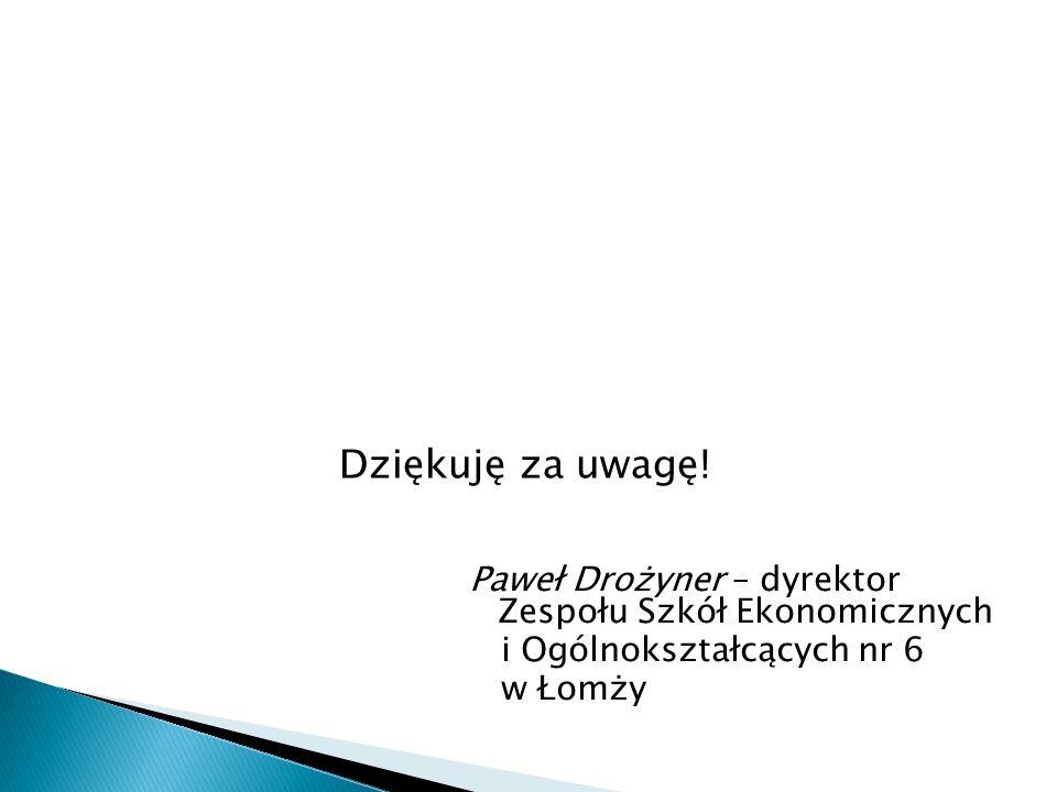 Dziękuję za uwagę! Paweł Drożyner – dyrektor Zespołu Szkół Ekonomicznych i Ogólnokształcących nr 6 w Łomży