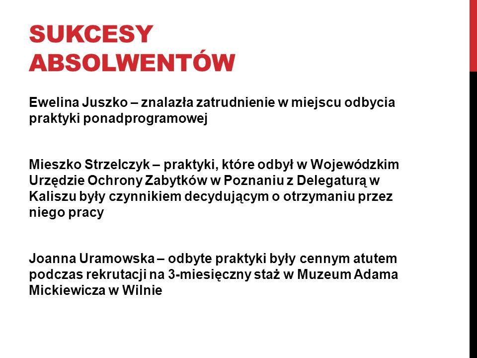 SUKCESY ABSOLWENTÓW Ewelina Juszko – znalazła zatrudnienie w miejscu odbycia praktyki ponadprogramowej Mieszko Strzelczyk – praktyki, które odbył w Wo