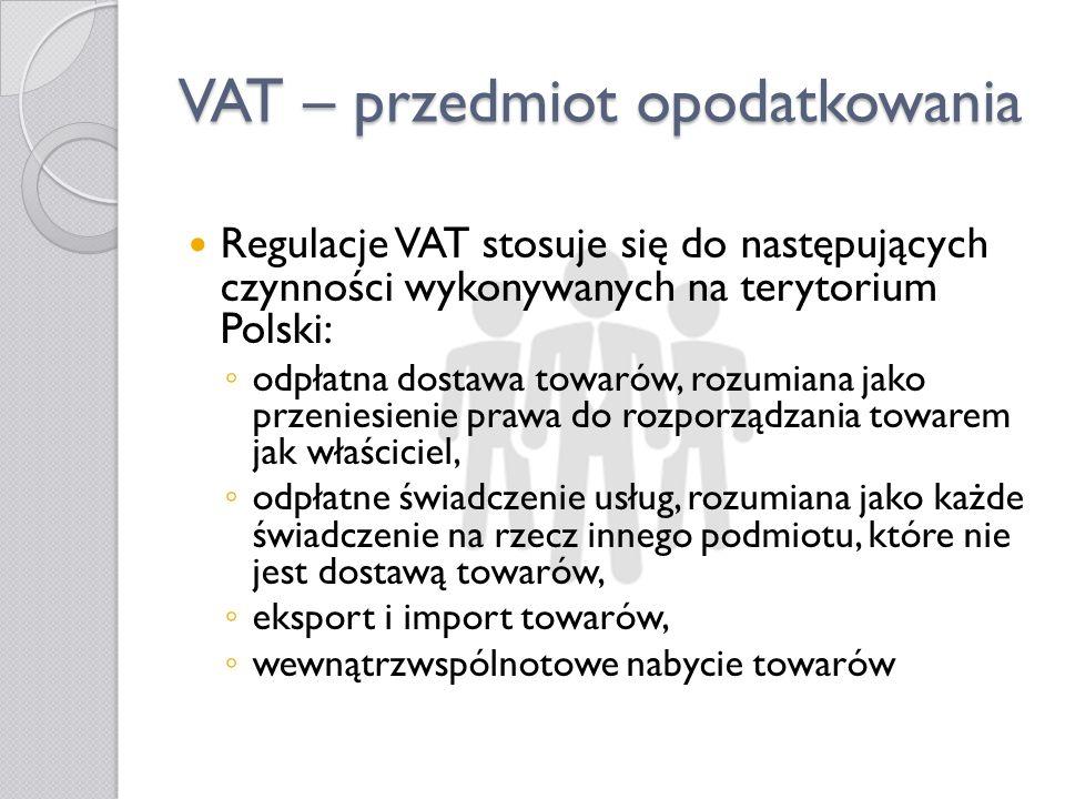 VAT – przedmiot opodatkowania Regulacje VAT stosuje się do następujących czynności wykonywanych na terytorium Polski: odpłatna dostawa towarów, rozumi