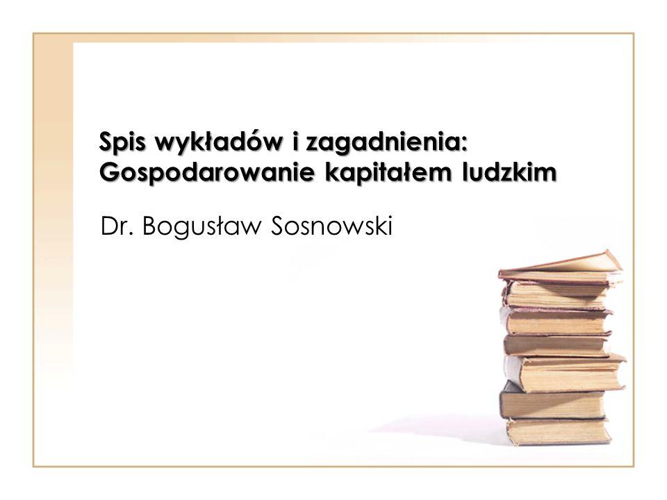 Spis wykładów i zagadnienia: Gospodarowanie kapitałem ludzkim Dr. Bogusław Sosnowski