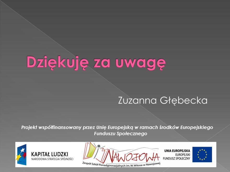 Zuzanna Głębecka Projekt współfinansowany przez Unię Europejską w ramach środków Europejskiego Funduszu Społecznego