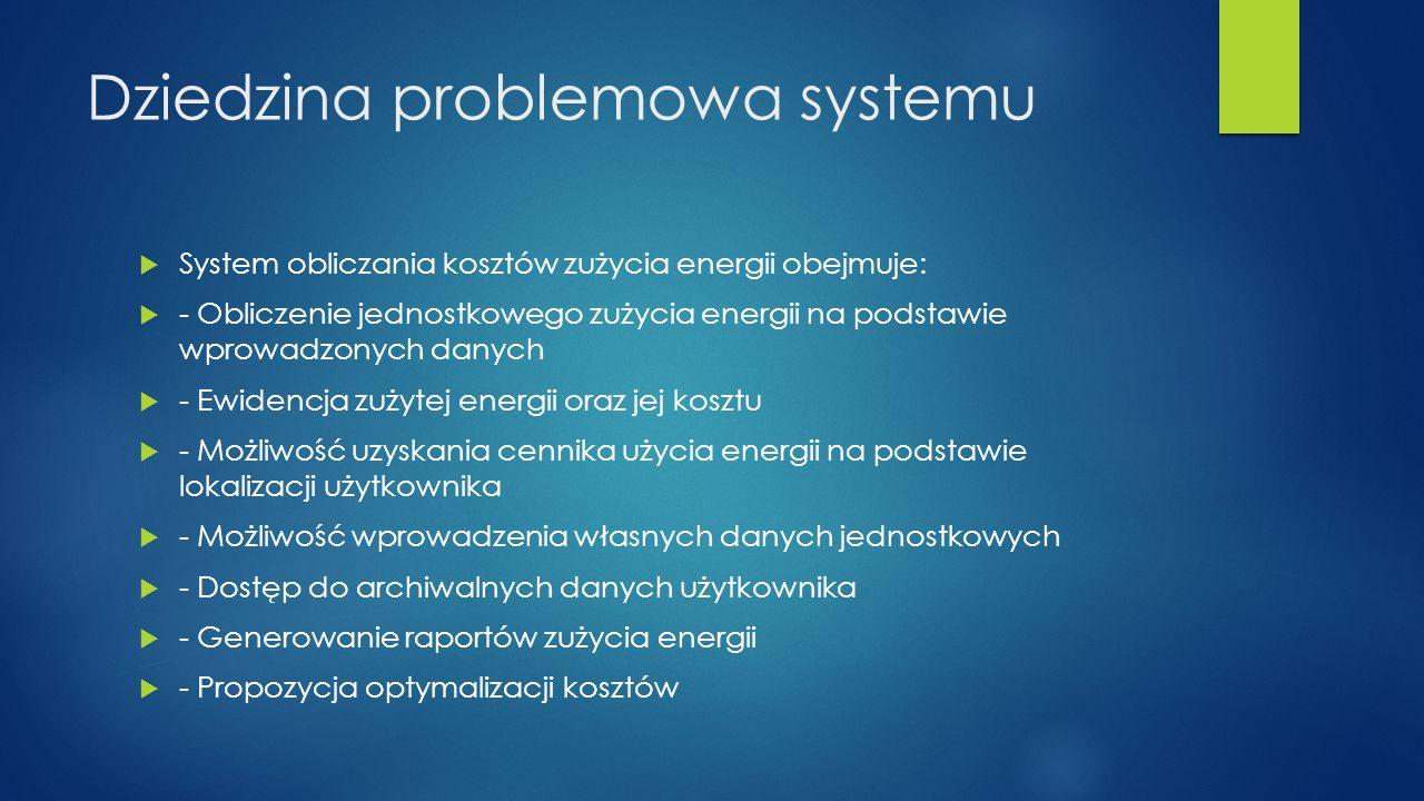 Dziedzina problemowa systemu System obliczania kosztów zużycia energii obejmuje: - Obliczenie jednostkowego zużycia energii na podstawie wprowadzonych danych - Ewidencja zużytej energii oraz jej kosztu - Możliwość uzyskania cennika użycia energii na podstawie lokalizacji użytkownika - Możliwość wprowadzenia własnych danych jednostkowych - Dostęp do archiwalnych danych użytkownika - Generowanie raportów zużycia energii - Propozycja optymalizacji kosztów