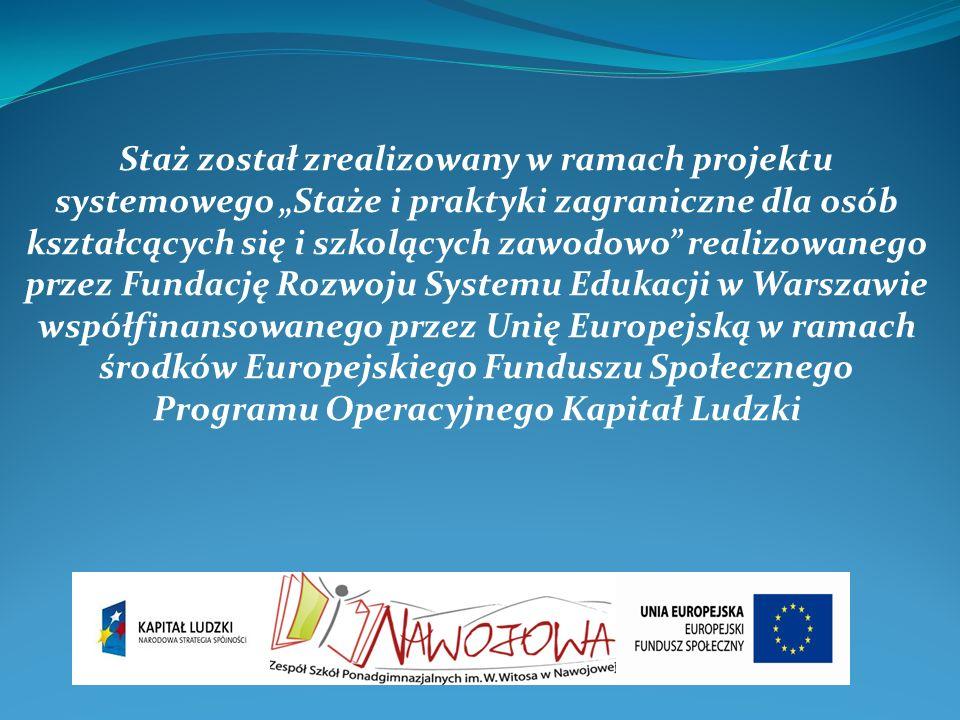 Staż został zrealizowany w ramach projektu systemowego Staże i praktyki zagraniczne dla osób kształcących się i szkolących zawodowo realizowanego przez Fundację Rozwoju Systemu Edukacji w Warszawie współfinansowanego przez Unię Europejską w ramach środków Europejskiego Funduszu Społecznego Programu Operacyjnego Kapitał Ludzki