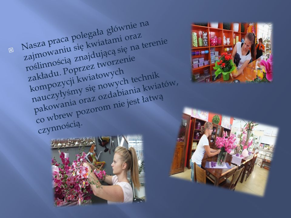 Nasza praca polegała głównie na zajmowaniu się kwiatami oraz roślinnością znajdującą się na terenie zakładu. Poprzez tworzenie kompozycji kwiatowych n