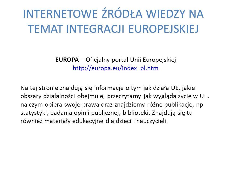 INTERNETOWE ŹRÓDŁA WIEDZY NA TEMAT INTEGRACJI EUROPEJSKIEJ EUROPA – Oficjalny portal Unii Europejskiej http://europa.eu/index_pl.htm http://europa.eu/