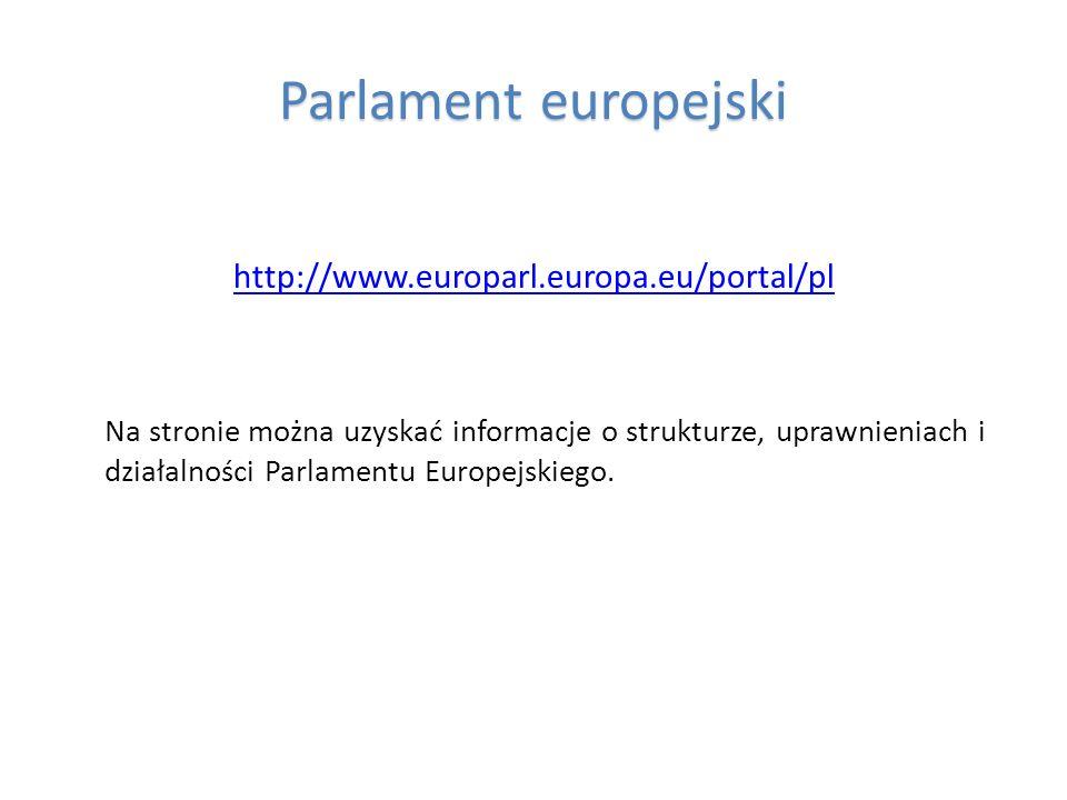 Parlament europejski http://www.europarl.europa.eu/portal/pl Na stronie można uzyskać informacje o strukturze, uprawnieniach i działalności Parlamentu