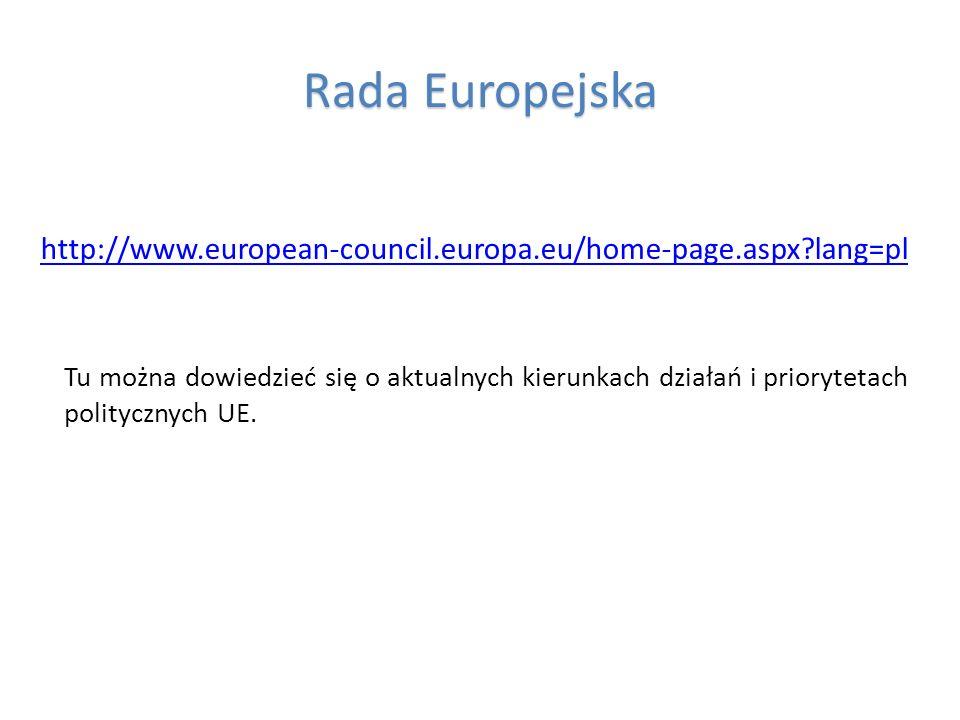 Rada Europejska http://www.european-council.europa.eu/home-page.aspx?lang=pl Tu można dowiedzieć się o aktualnych kierunkach działań i priorytetach po