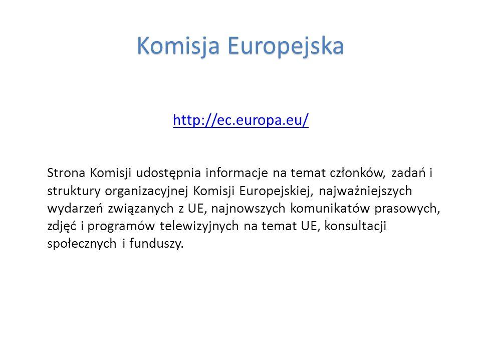 Komisja Europejska http://ec.europa.eu/ Strona Komisji udostępnia informacje na temat członków, zadań i struktury organizacyjnej Komisji Europejskiej,
