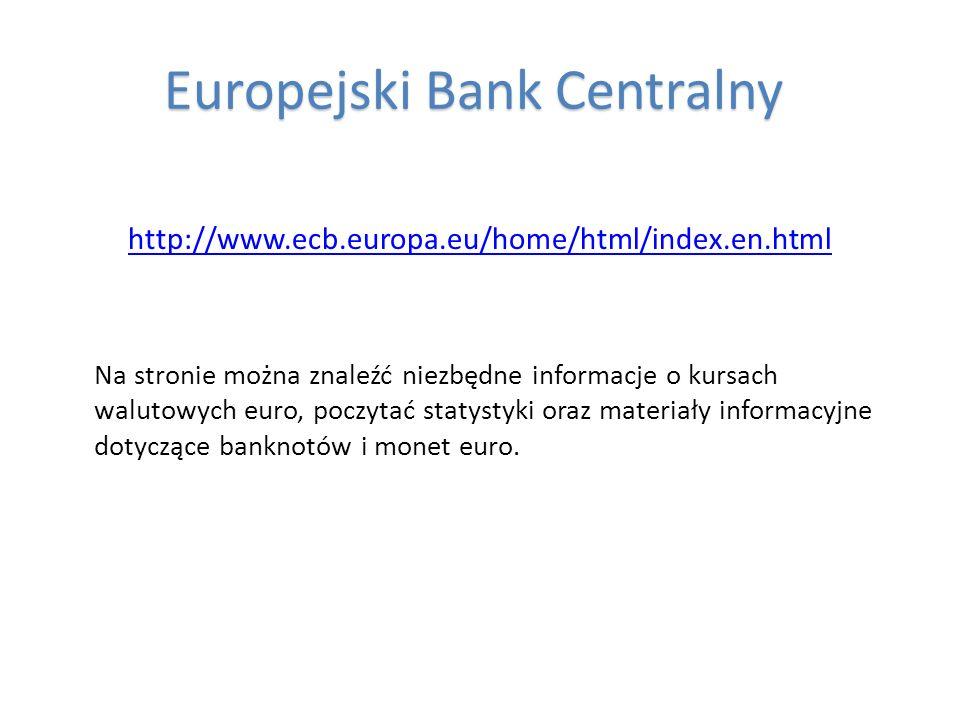 Europejski Bank Centralny Europejski Bank Centralny http://www.ecb.europa.eu/home/html/index.en.html Na stronie można znaleźć niezbędne informacje o k