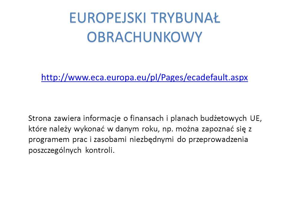 EUROPEJSKI TRYBUNAŁ OBRACHUNKOWY http://www.eca.europa.eu/pl/Pages/ecadefault.aspx Strona zawiera informacje o finansach i planach budżetowych UE, któ