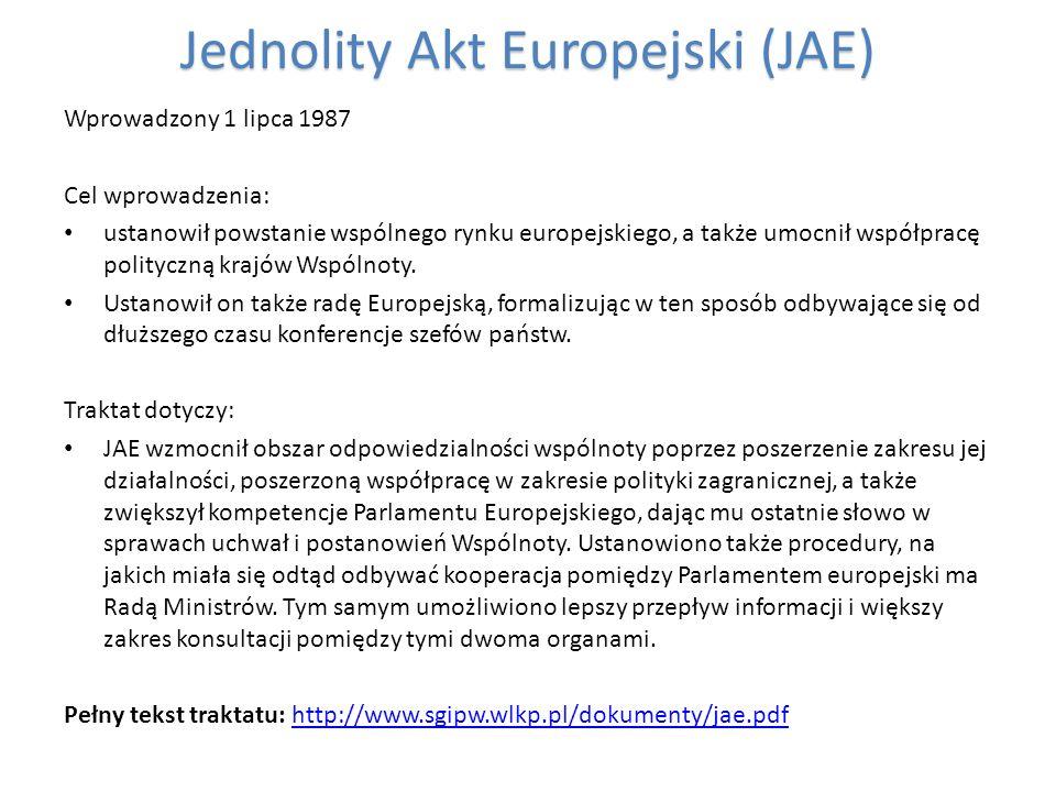 Jednolity Akt Europejski (JAE) Wprowadzony 1 lipca 1987 Cel wprowadzenia: ustanowił powstanie wspólnego rynku europejskiego, a także umocnił współprac