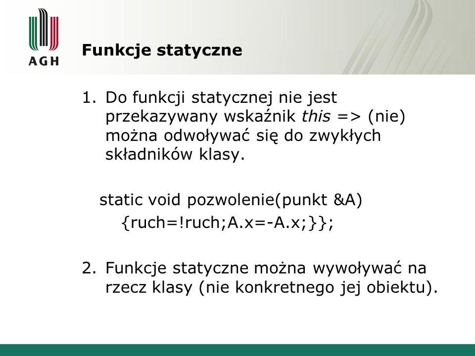 Funkcje statyczne 1.Do funkcji statycznej nie jest przekazywany wskaźnik this => (nie) można odwoływać się do zwykłych składników klasy.