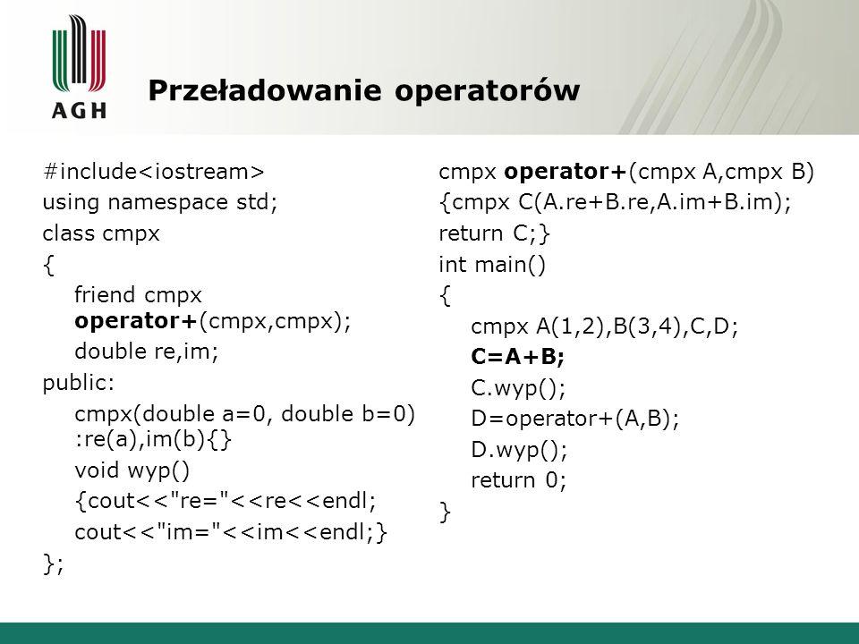 Przeładowanie operatorów #include using namespace std; class cmpx { friend cmpx operator+(cmpx,cmpx); double re,im; public: cmpx(double a=0, double b=