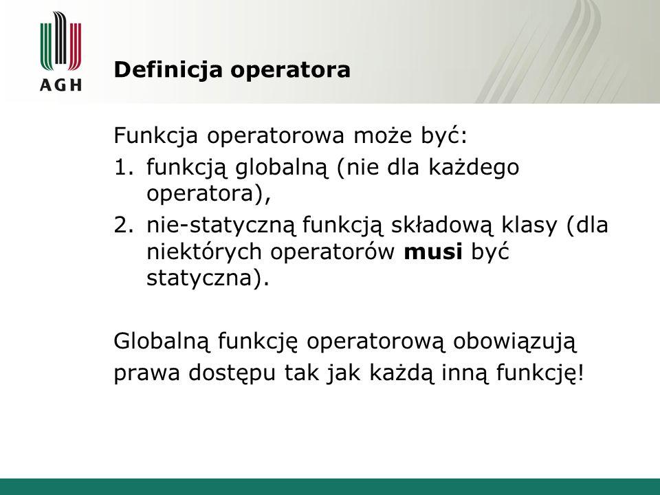 Definicja operatora Funkcja operatorowa może być: 1.funkcją globalną (nie dla każdego operatora), 2.nie-statyczną funkcją składową klasy (dla niektórych operatorów musi być statyczna).