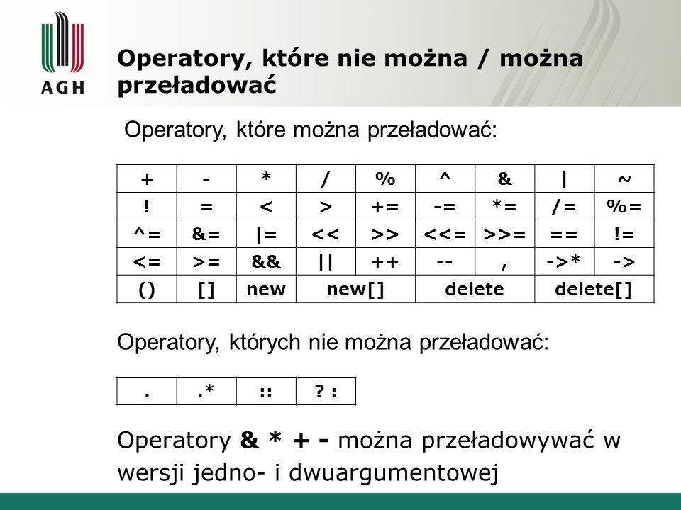 Operatory, które nie można / można przeładować +-*/%^&|~ !=<>+=-=*=/=%= ^=&=|=<<>><<=>>===!= <=>=&&||++--,->*-> ()[]newnew[]deletedelete[] Operatory, których nie można przeładować: Operatory & * + - można przeładowywać w wersji jedno- i dwuargumentowej Operatory, które można przeładować:..*::.