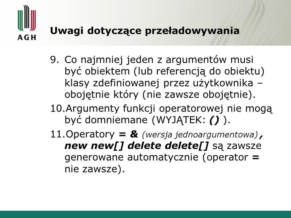 Uwagi dotyczące przeładowywania 9.Co najmniej jeden z argumentów musi być obiektem (lub referencją do obiektu) klasy zdefiniowanej przez użytkownika – obojętnie który (nie zawsze obojętnie).