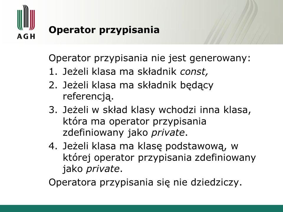 Operator przypisania Operator przypisania nie jest generowany: 1.Jeżeli klasa ma składnik const, 2.Jeżeli klasa ma składnik będący referencją.