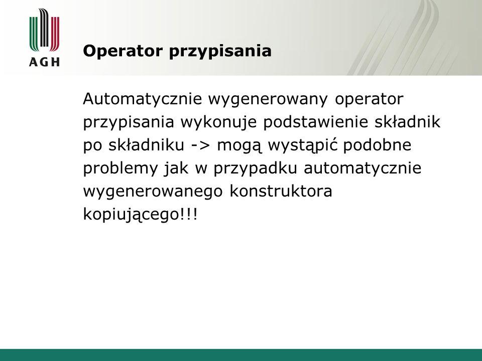 Operator przypisania Automatycznie wygenerowany operator przypisania wykonuje podstawienie składnik po składniku -> mogą wystąpić podobne problemy jak w przypadku automatycznie wygenerowanego konstruktora kopiującego!!!