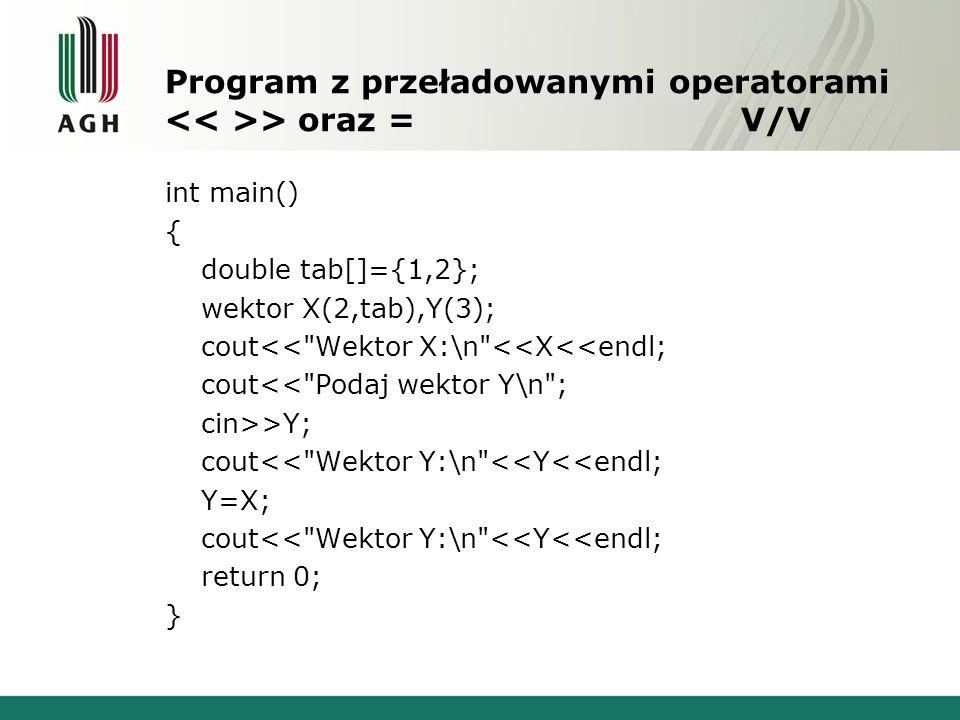 Program z przeładowanymi operatorami > oraz = V/V int main() { double tab[]={1,2}; wektor X(2,tab),Y(3); cout<< Wektor X:\n <<X<<endl; cout<< Podaj wektor Y\n ; cin>>Y; cout<< Wektor Y:\n <<Y<<endl; Y=X; cout<< Wektor Y:\n <<Y<<endl; return 0; }