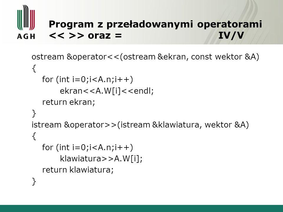 Program z przeładowanymi operatorami > oraz = IV/V ostream &operator<<(ostream &ekran, const wektor &A) { for (int i=0;i<A.n;i++) ekran<<A.W[i]<<endl; return ekran; } istream &operator>>(istream &klawiatura, wektor &A) { for (int i=0;i<A.n;i++) klawiatura>>A.W[i]; return klawiatura; }