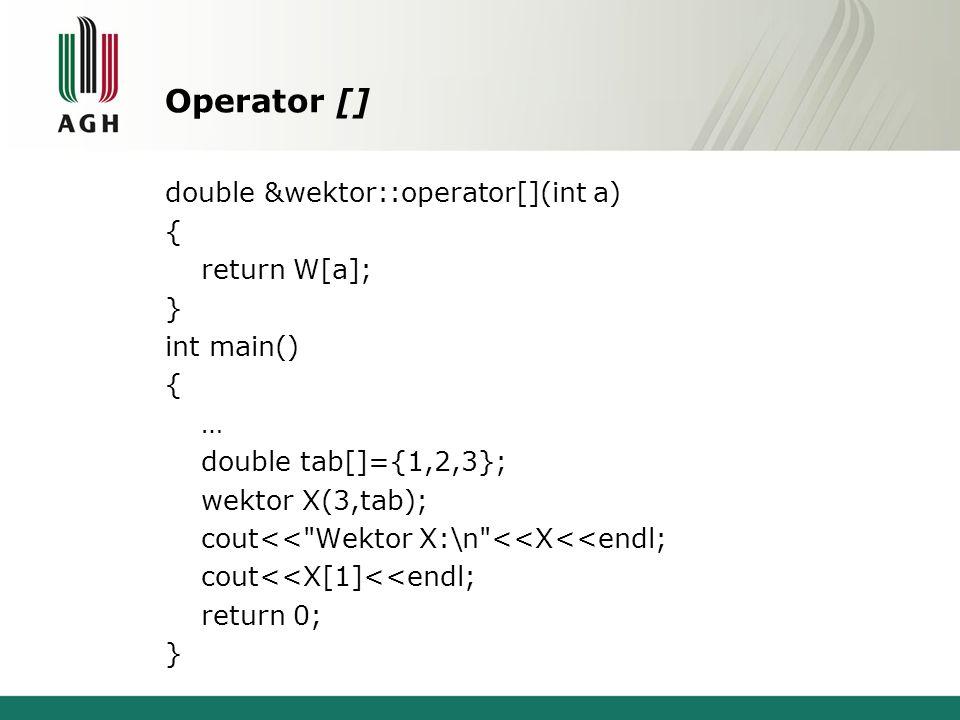 Operator [] double &wektor::operator[](int a) { return W[a]; } int main() { … double tab[]={1,2,3}; wektor X(3,tab); cout<< Wektor X:\n <<X<<endl; cout<<X[1]<<endl; return 0; }