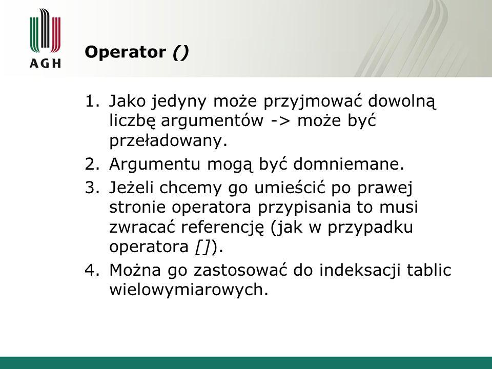 Operator () 1.Jako jedyny może przyjmować dowolną liczbę argumentów -> może być przeładowany.