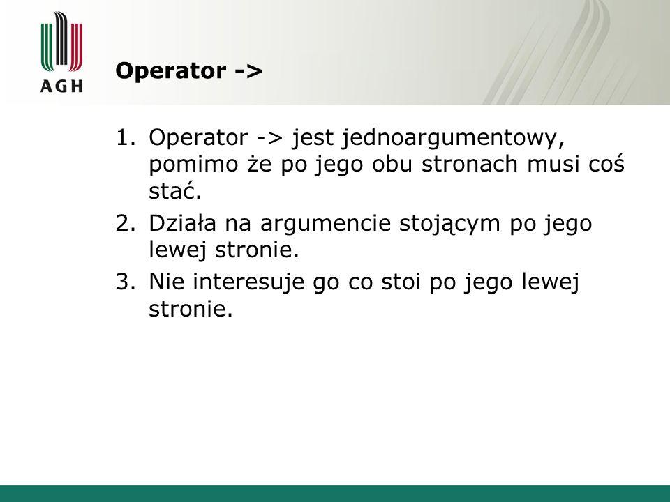 Operator -> 1.Operator -> jest jednoargumentowy, pomimo że po jego obu stronach musi coś stać.