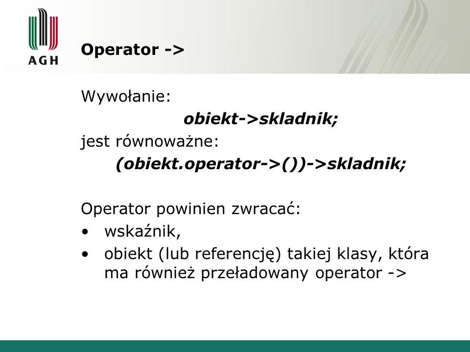 Operator -> Wywołanie: obiekt->skladnik; jest równoważne: (obiekt.operator->())->skladnik; Operator powinien zwracać: wskaźnik, obiekt (lub referencję) takiej klasy, która ma również przeładowany operator ->