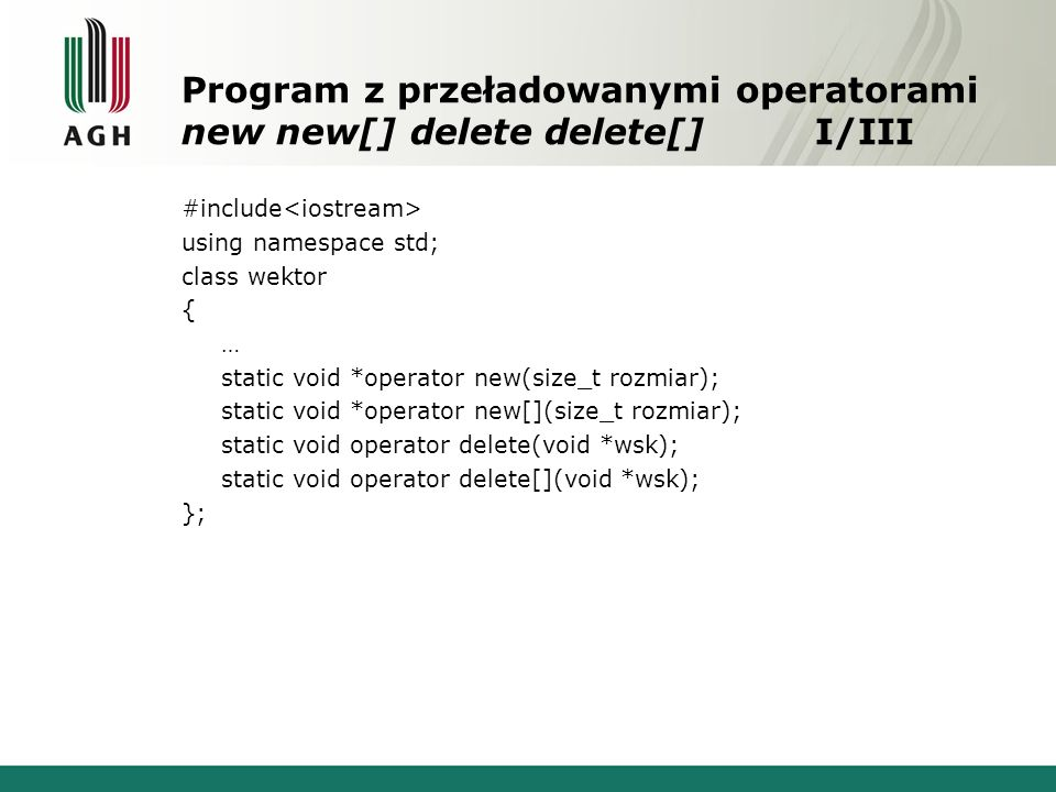 Program z przeładowanymi operatorami new new[] delete delete[]I/III #include using namespace std; class wektor { … static void *operator new(size_t rozmiar); static void *operator new[](size_t rozmiar); static void operator delete(void *wsk); static void operator delete[](void *wsk); };
