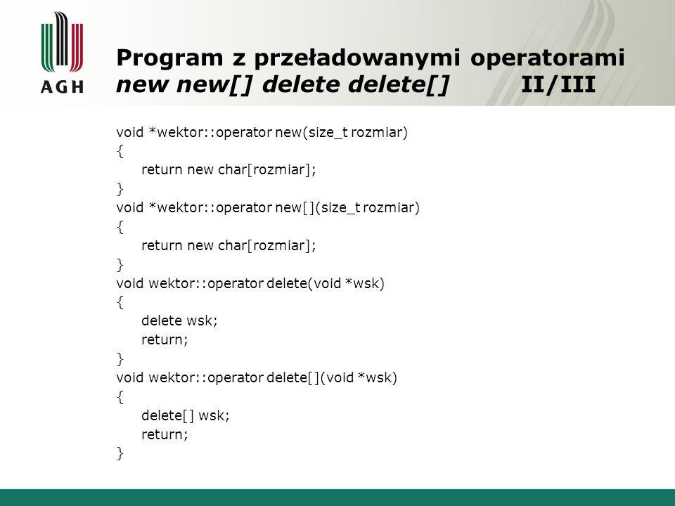 Program z przeładowanymi operatorami new new[] delete delete[]II/III void *wektor::operator new(size_t rozmiar) { return new char[rozmiar]; } void *wektor::operator new[](size_t rozmiar) { return new char[rozmiar]; } void wektor::operator delete(void *wsk) { delete wsk; return; } void wektor::operator delete[](void *wsk) { delete[] wsk; return; }