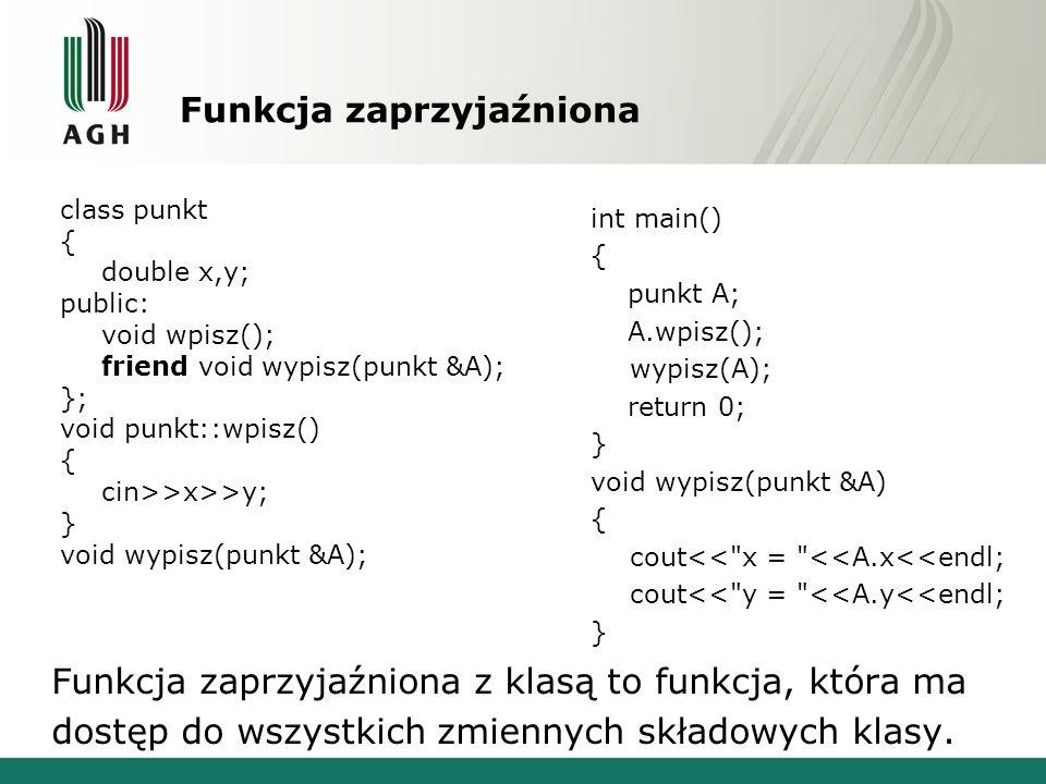Funkcja zaprzyjaźniona int main() { punkt A; A.wpisz(); wypisz(A); return 0; } void wypisz(punkt &A) { cout<< x = <<A.x<<endl; cout<< y = <<A.y<<endl; } class punkt { double x,y; public: void wpisz(); friend void wypisz(punkt &A); }; void punkt::wpisz() { cin>>x>>y; } void wypisz(punkt &A); Funkcja zaprzyjaźniona z klasą to funkcja, która ma dostęp do wszystkich zmiennych składowych klasy.