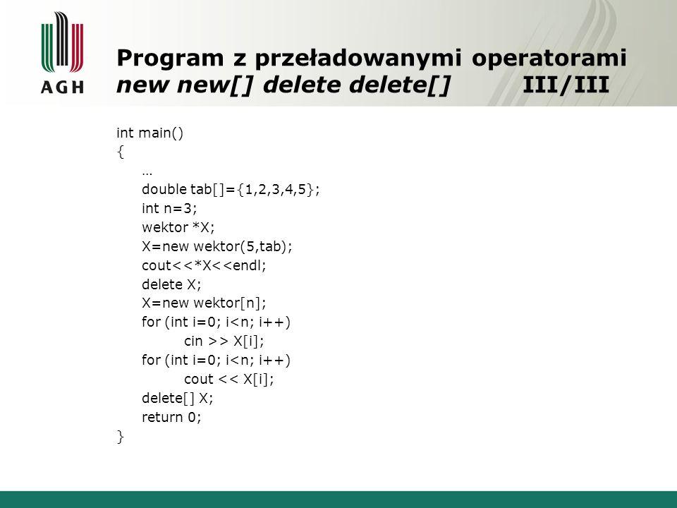 Program z przeładowanymi operatorami new new[] delete delete[]III/III int main() { … double tab[]={1,2,3,4,5}; int n=3; wektor *X; X=new wektor(5,tab); cout<<*X<<endl; delete X; X=new wektor[n]; for (int i=0; i<n; i++) cin >> X[i]; for (int i=0; i<n; i++) cout << X[i]; delete[] X; return 0; }