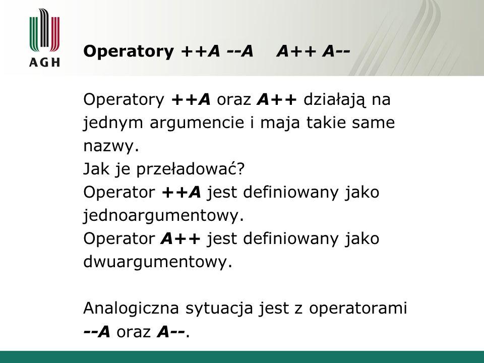 Operatory ++A --A A++ A-- Operatory ++A oraz A++ działają na jednym argumencie i maja takie same nazwy.