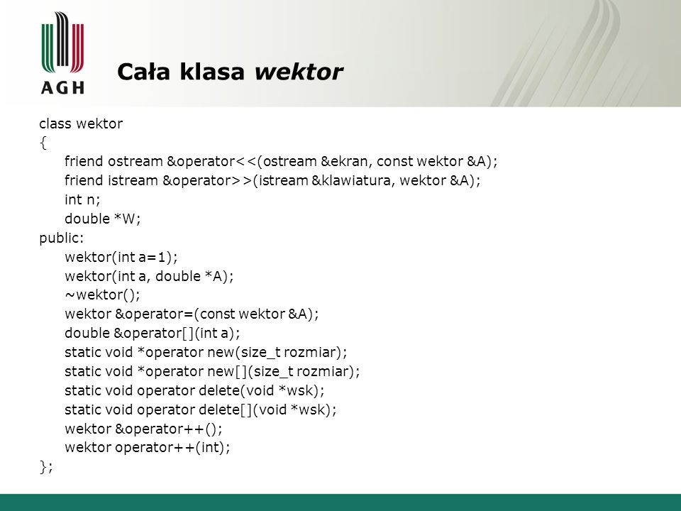 Cała klasa wektor class wektor { friend ostream &operator<<(ostream &ekran, const wektor &A); friend istream &operator>>(istream &klawiatura, wektor &A); int n; double *W; public: wektor(int a=1); wektor(int a, double *A); ~wektor(); wektor &operator=(const wektor &A); double &operator[](int a); static void *operator new(size_t rozmiar); static void *operator new[](size_t rozmiar); static void operator delete(void *wsk); static void operator delete[](void *wsk); wektor &operator++(); wektor operator++(int); };