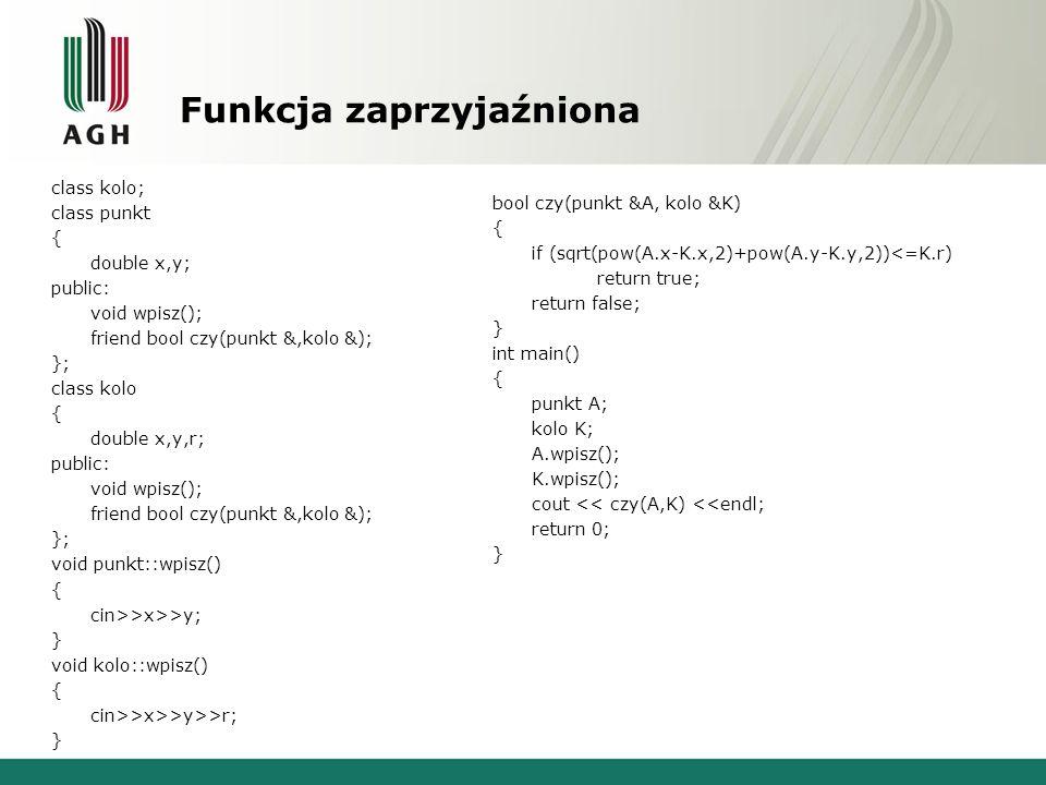 Funkcja zaprzyjaźniona class kolo; class punkt { double x,y; public: void wpisz(); friend bool czy(punkt &,kolo &); }; class kolo { double x,y,r; public: void wpisz(); friend bool czy(punkt &,kolo &); }; void punkt::wpisz() { cin>>x>>y; } void kolo::wpisz() { cin>>x>>y>>r; } bool czy(punkt &A, kolo &K) { if (sqrt(pow(A.x-K.x,2)+pow(A.y-K.y,2))<=K.r) return true; return false; } int main() { punkt A; kolo K; A.wpisz(); K.wpisz(); cout << czy(A,K) <<endl; return 0; }