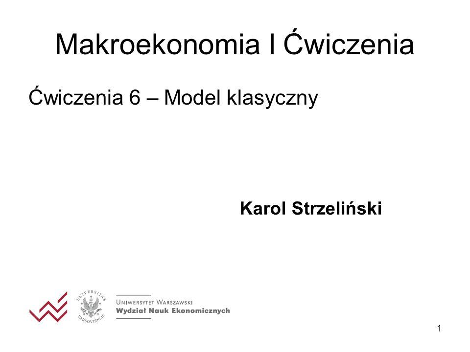 1 Makroekonomia I Ćwiczenia Ćwiczenia 6 – Model klasyczny Karol Strzeliński