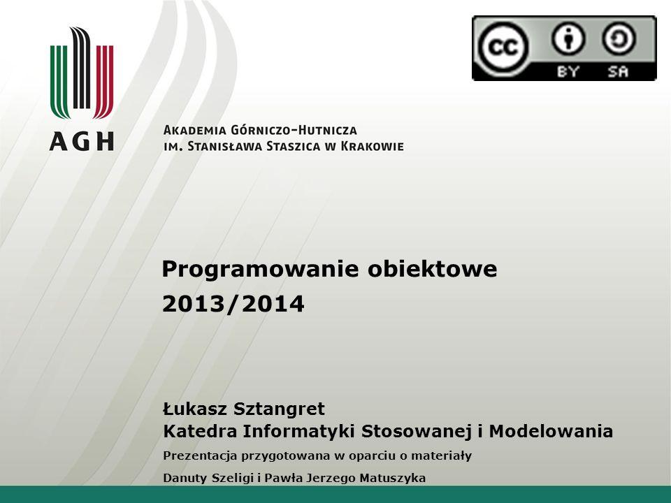 Programowanie obiektowe 2013/2014 Łukasz Sztangret Katedra Informatyki Stosowanej i Modelowania Prezentacja przygotowana w oparciu o materiały Danuty