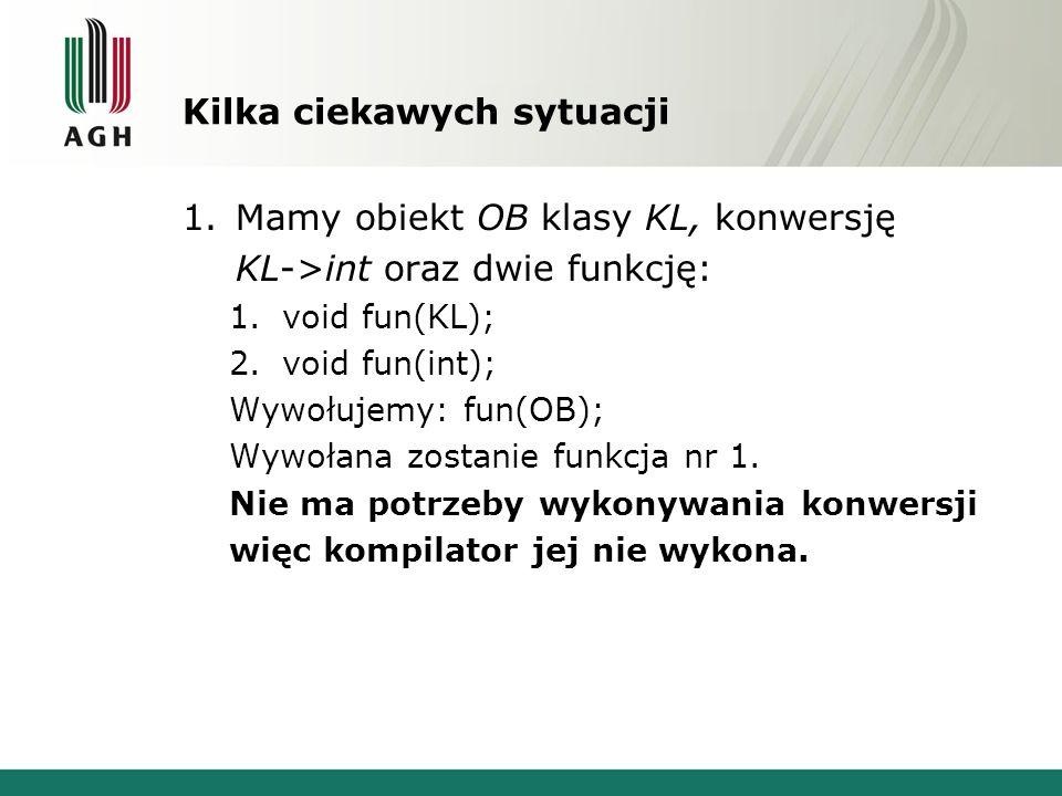 Kilka ciekawych sytuacji 1.Mamy obiekt OB klasy KL, konwersję KL->int oraz dwie funkcję: 1.void fun(KL); 2.void fun(int); Wywołujemy: fun(OB); Wywołan
