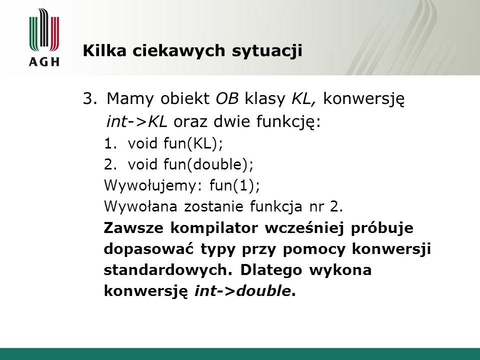 Kilka ciekawych sytuacji 3.Mamy obiekt OB klasy KL, konwersję int->KL oraz dwie funkcję: 1.void fun(KL); 2.void fun(double); Wywołujemy: fun(1); Wywoł