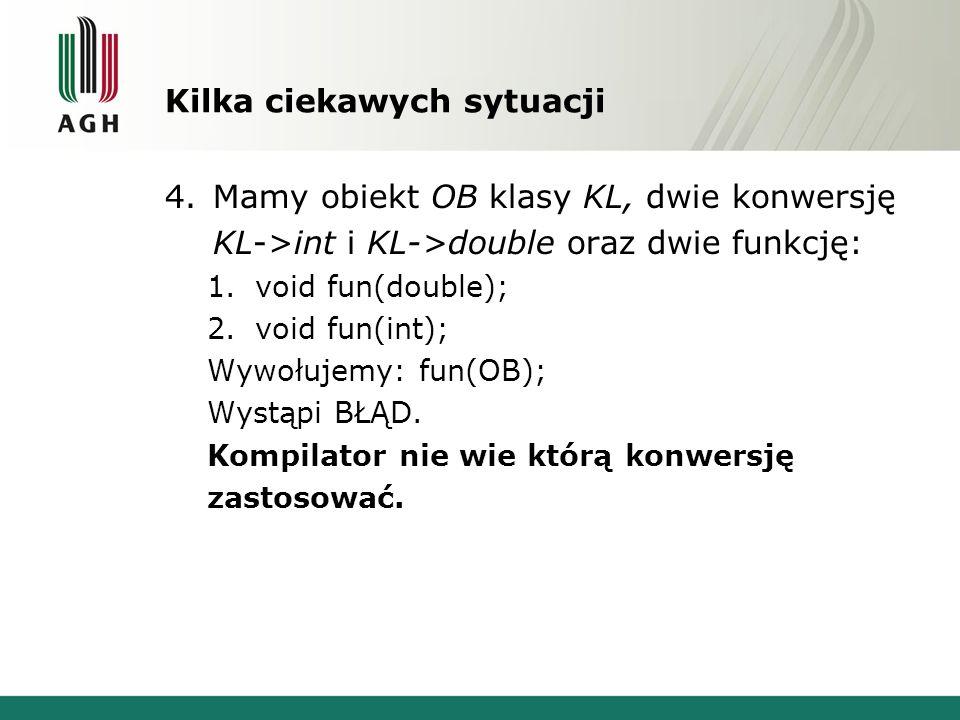 Kilka ciekawych sytuacji 4.Mamy obiekt OB klasy KL, dwie konwersję KL->int i KL->double oraz dwie funkcję: 1.void fun(double); 2.void fun(int); Wywołu
