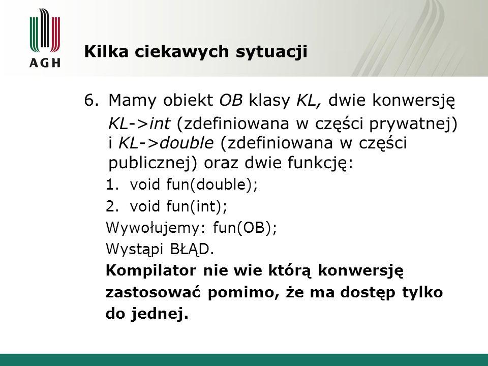 Kilka ciekawych sytuacji 6.Mamy obiekt OB klasy KL, dwie konwersję KL->int (zdefiniowana w części prywatnej) i KL->double (zdefiniowana w części publi