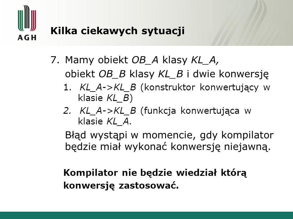 Kilka ciekawych sytuacji 7.Mamy obiekt OB_A klasy KL_A, obiekt OB_B klasy KL_B i dwie konwersję 1.KL_A->KL_B (konstruktor konwertujący w klasie KL_B)