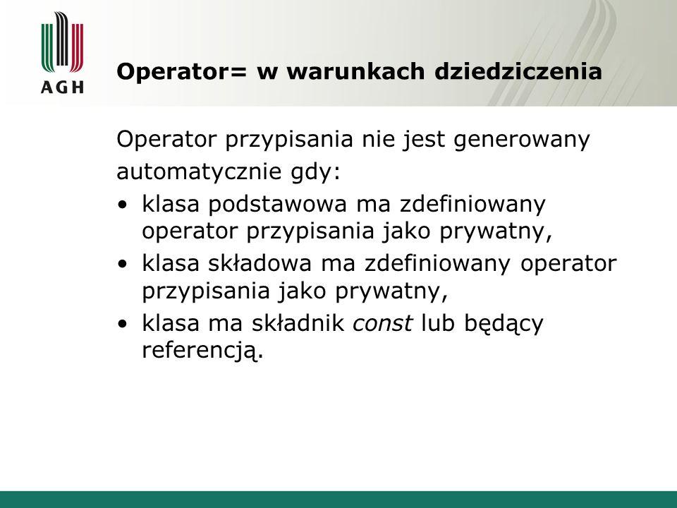 Operator= w warunkach dziedziczenia Operator przypisania nie jest generowany automatycznie gdy: klasa podstawowa ma zdefiniowany operator przypisania