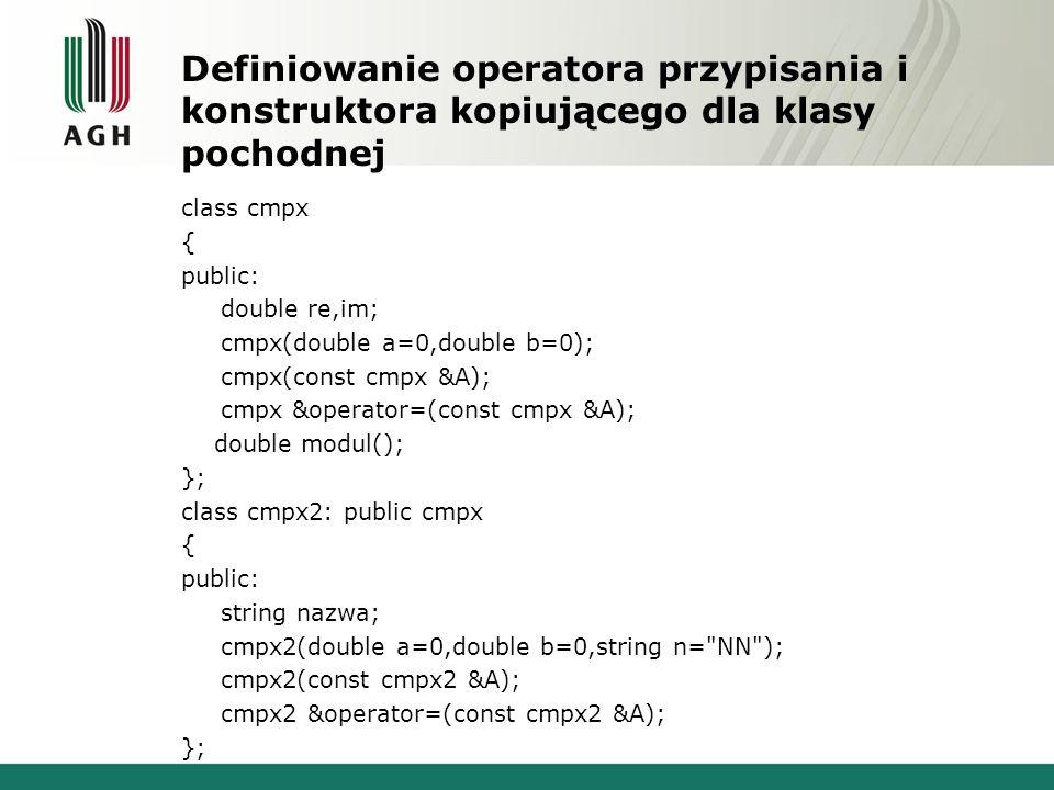 Definiowanie operatora przypisania i konstruktora kopiującego dla klasy pochodnej class cmpx { public: double re,im; cmpx(double a=0,double b=0); cmpx