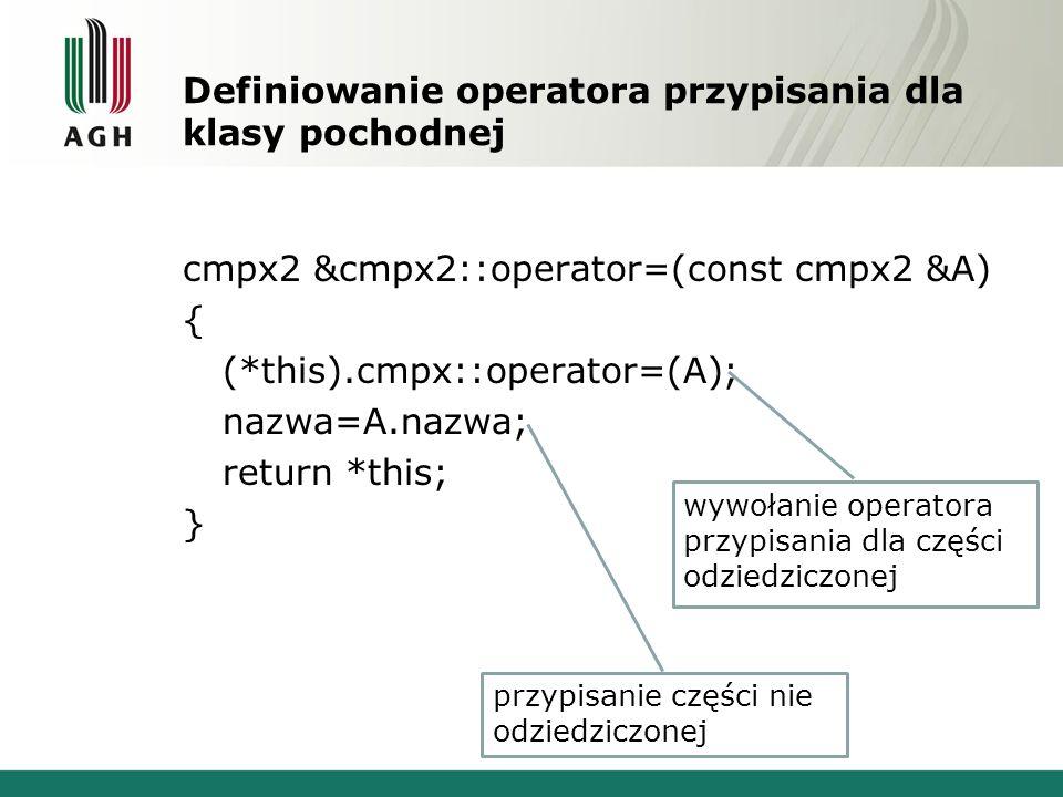 Definiowanie operatora przypisania dla klasy pochodnej cmpx2 &cmpx2::operator=(const cmpx2 &A) { (*this).cmpx::operator=(A); nazwa=A.nazwa; return *th